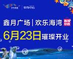 『鑫月广场欢乐海湾』即将开业啦!开业啦!